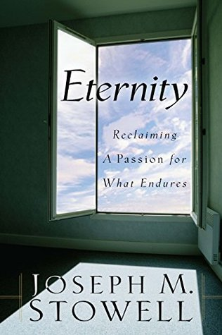Eternity: Reclaiming A Passion for What Endures Joseph M. Stowell