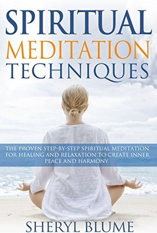 Meditation: Spiritual Meditation Techniques: Proven Step-by-Step Spiritual Meditation for Healing and Relaxation to Create Inner Peace and Harmony Sheryl Blume