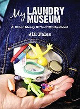 My Laundry Museum & Other Messy Gifts of Motherhood Jill Fales