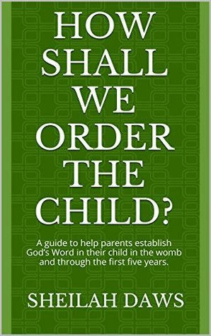 How Shall We Order The Child?: A guide to help parents establish Gods Word in their child in the womb and through the first five years.  by  Sheilah Daws
