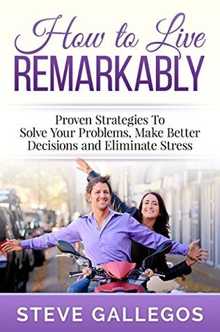 HOW TO LIVE REMARKABLY: Solve Your Problems, Make Better Decisions and Eliminate Stress  by  Steve Gallegos