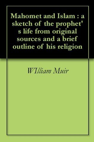 Mahomet and Islam : a sketch of the prophets life from original sources and a brief outline of his religion  by  William Muir