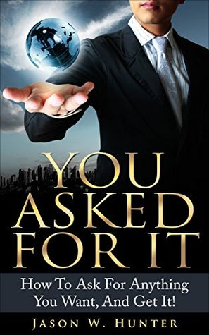 You Asked For It - How to Ask For Anything You Want - And Get It!  by  Jason W. Hunter
