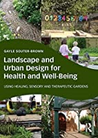 Landscape and Urban Design for Health and Well-Being: Using Healing, Sensory and Therapeutic Gardens  by  Gayle Souter-Brown