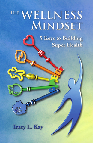 The Wellness Mindset 5 Keys to Building Super Health  by  Tracy Kay