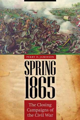 Spring 1865: The Closing Campaigns of the Civil War  by  Perry D. Jamieson
