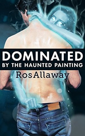 Dominated the Haunted Painting [femdom, male submission] by Ros Allaway