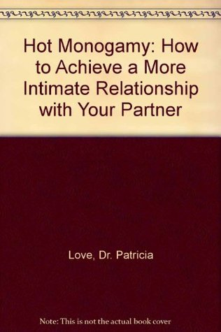 Hot Monogamy: How to Achieve a More Intimate Relationship with Your Partner Patricia Love