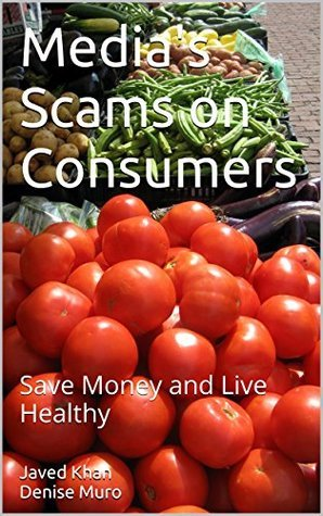 Medias Scams on Consumers: Save Money and Live Healthy Javed Khan Denise Muro