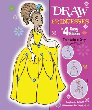 Draw Princesses in 4 Easy Steps: Then Write a Story (Drawing in 4 Easy Steps) Stephanie Labaff