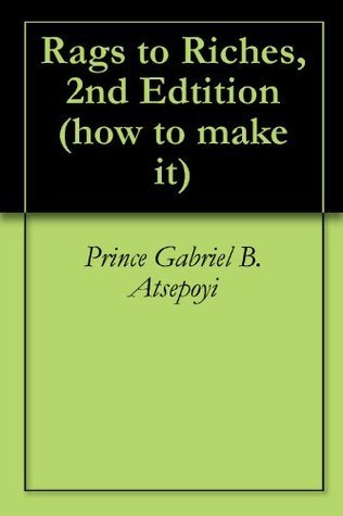 Rags to Riches, 2nd Edtition (how to make it Book 1)  by  Prince Gabriel B. Atsepoyi