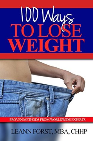 100 Ways To Lose Weight:  - Proven Methods From Worldwide Experts Leann Forst, MBA, CHHP