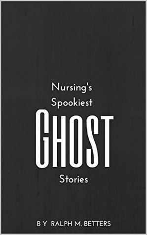 Nursings Spookiest Ghost Stories: Haunted hospitals, possessed patients, and other tales of ghostly health care happenings Ralph Betters