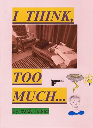 I THINK, TOO MUCH... T.C.R. Baker