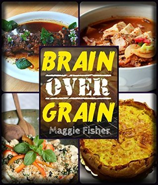 Brain Over Grain Cookbook: Low Carb, Gluten Free, Grain Free, Paleo Recipes!  by  Maggie Fisher