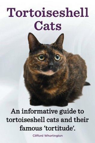Tortoiseshell Cats. An informative guide to tortoiseshell cats and their famous tortitude. Clifford Worthington