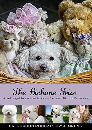 The Bichon Frise: A vets guide on how to care for your Bichon Frise dog  by  Dr. Gordon Roberts
