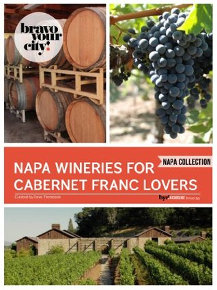 Napa Wineries for Cabernet Franc Lovers (Bravo Your City! Book 50)  by  Dave Thompson