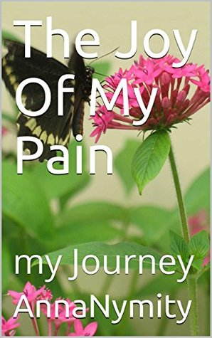 The Joy Of My Pain: my Journey  by  AnnaNymity