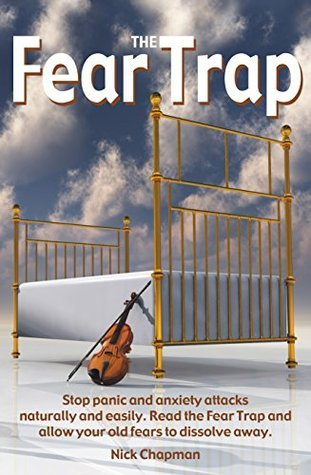 The Fear Trap: Stop panic and anxiety attacks naturally and easily. Read The Fear Trap and allow your old fears to dissolve away.  by  Nick Chapman