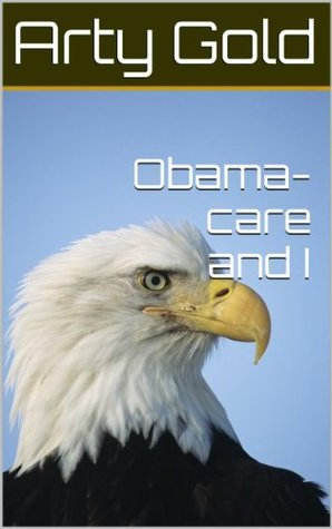 Obama-care and I  by  Arty Gold