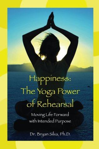 Happiness: The Yoga Power of Rehearsal: Moving Life Forward with Intended Purpose Bryan Silva