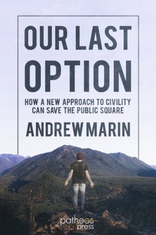 Our Last Option: How a New Approach to Civility Can Save the Public Square Andrew Marin