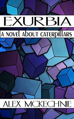 Exurbia: A Novel About Caterpillars (An Infinite Triptych Book 1)  by  Alex Mckechnie
