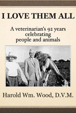 I Love Them All: A veterinarians 92 years celebrating people and animals Harold Wm. Wood