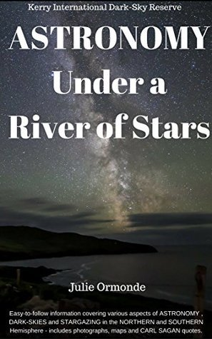 Astronomy under a River of Stars: Easy-to-follow information covering various aspects of ASTRONOMY , DARK-SKIES and STARGAZING in the Northern and Southern hemispheres.  by  Julie Ormonde