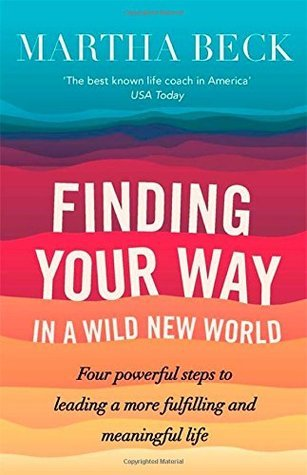 Finding Your Way In A Wild New World: Four powerful steps to leading a more fulfilling and meaningful life  by  Martha Beck