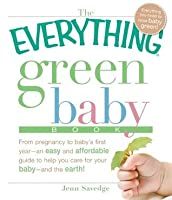 The Everything Green Baby Book: From pregnancy to baby's first year - an easy and affordable guide to help you care for your baby - and for the earth! (Everything®)