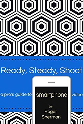 Ready Steady Shoot: A Pros Guide to Smartphone Video  by  Roger Sherman