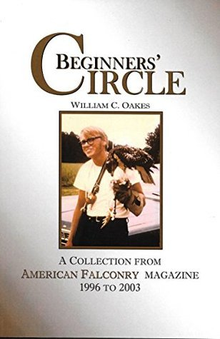 Beginners Circle: A Collection of American Falconry magazine articles from 1996 to 2003 (The Falconers Apprentice Series)  by  William C. Oakes