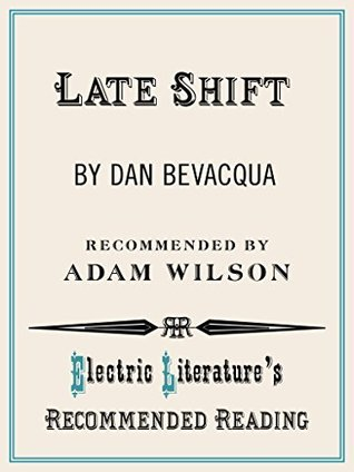 Late Shift (Electric Literatures Recommended Reading Book 110)  by  Dan Bevacqua