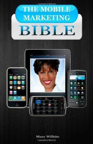 The Mobile Marketing Bible  by  Mary E Wilhite