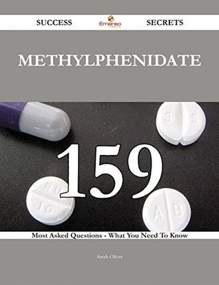 Methylphenidate 159 Success Secrets - 159 Most Asked Questions On Methylphenidate - What You Need To Know  by  Sarah Oliver
