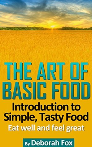 The Art of Basic Food: Introduction to Simple Tasty Food (Eat Well, Feel Great Book 1) Deborah Fox