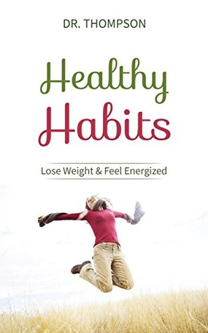 Healthy Habits: Lose Weight & Feel Energized - A Healing Habit Changer Guide for Diet, Exercise, Food and Routines Dr. Thompson