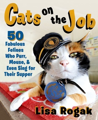 Cats on the Job: 50 Fabulous Felines Who Purr, Mouse, and Even Sing for Their Supper Lisa Rogak