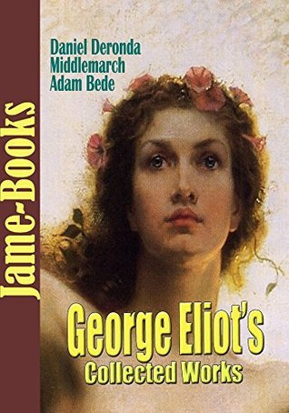 George Eliots Collected Works: Adam Bede, Middlemarch, Daniel Deronda, and More! (17 Works)  by  George Eliot