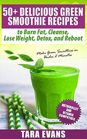 50+ Delicious Green Smoothie Recipes to Burn Fat, Cleanse, Lose Weight, Detox, and Reboot: NutriBullet and Vitamix Compatible - Make Green Smoothies in Under 2 Minutes Tara Evans