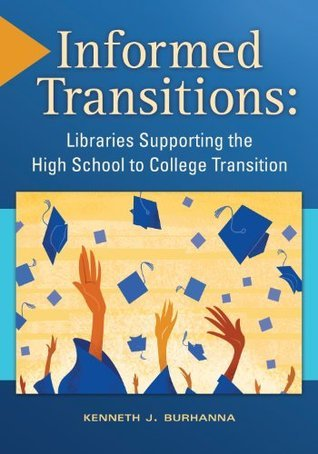 Informed Transitions: Libraries Supporting the High School to College Transition: Libraries Supporting the High School to College Transition Kenneth Burhanna