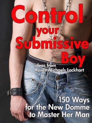 Control Your Submissive Boy: 150 Ways for the New Domme to Master Her Man  by  Raven Michaels Lockhart