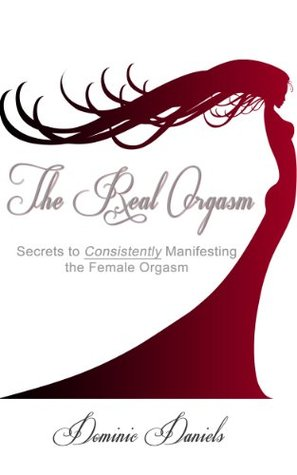 The Real Orgasm: Secrets to Consistently Manifesting the Female Orgasm Dominic Daniels