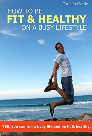 How To Be Fit And Healthy On A Busy Lifestyle  by  Carsten Martin