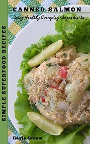 Simple Superfood Recipes: Canned Salmon: Using Healthy Everyday Ingredients  by  Gayla Groom