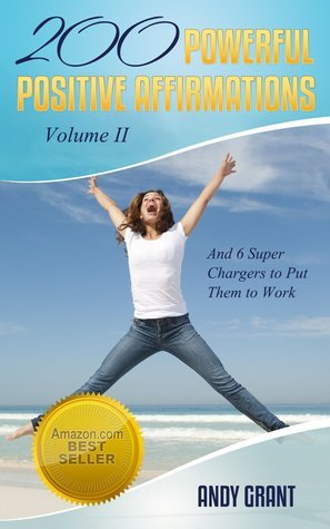200 Powerful Positive Affirmations Volume II and 6 Super Chargers to Put Them To Work Andy Grant