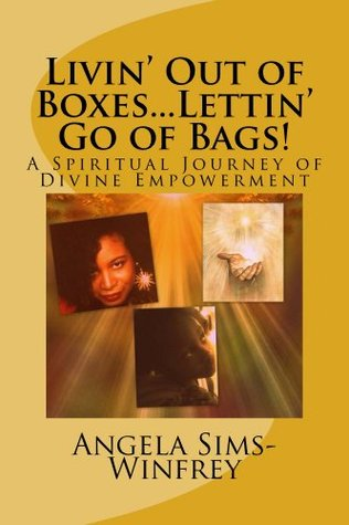 Livin Out of Boxes...Lettin Go of Bags! A Spiritual Journey of Divine Empowerment Angela Sims-Winfrey