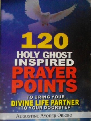 120 HOLY GHOST inspired PRAYER POINT to bring your DIVINE LIFE PARTNER TO YOUR DOORSTEP. Augustine Origbo